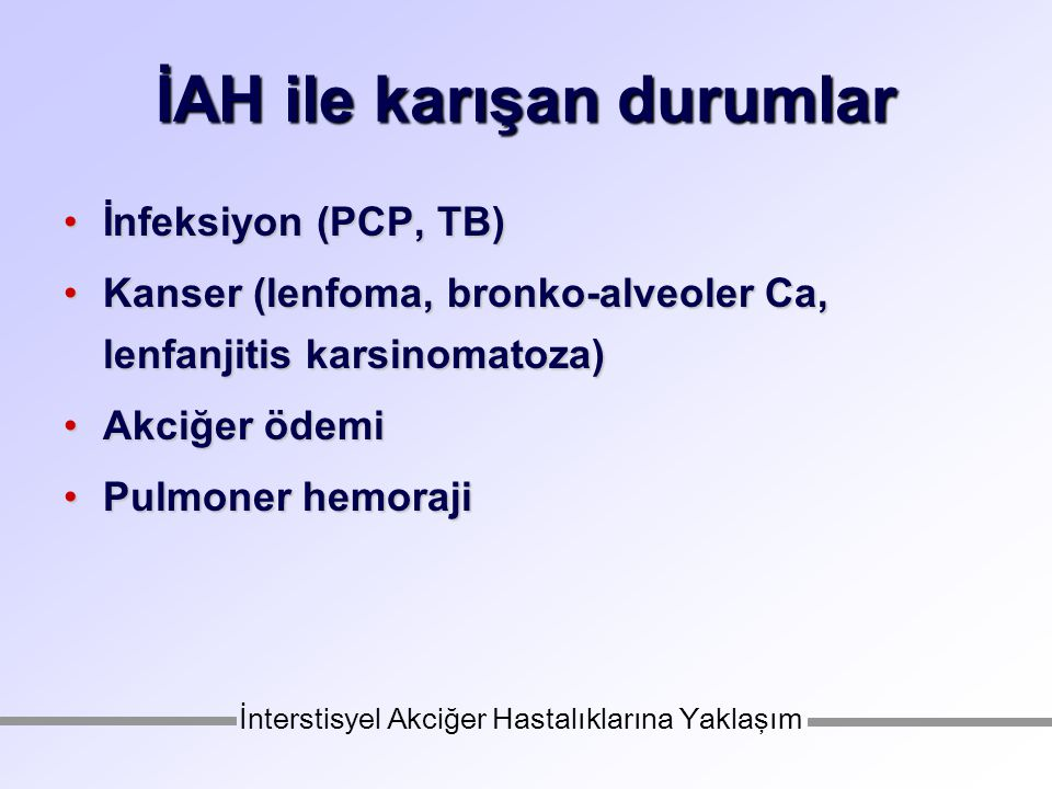İAH ile karışan durumlar İnfeksiyon (PCP, TB)İnfeksiyon (PCP, TB) Kanser (lenfoma, bronko-alveoler Ca, lenfanjitis karsinomatoza)Kanser (lenfoma, bronko-alveoler Ca, lenfanjitis karsinomatoza) Akciğer ödemiAkciğer ödemi Pulmoner hemorajiPulmoner hemoraji İnterstisyel Akciğer Hastalıklarına Yaklaşım