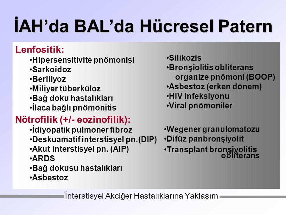 İAH'da BAL'da Hücresel Patern Lenfositik: Hipersensitivite pnömonisi Sarkoidoz Beriliyoz Miliyer tüberküloz Bağ doku hastalıkları İlaca bağlı pnömonitis Silikozis Bronşiolitis obliterans organize pnömoni (BOOP) Asbestoz (erken dönem) HIV infeksiyonu Viral pnömoniler Nötrofilik (+/- eozinofilik): İdiyopatik pulmoner fibroz Deskuamatif interstisyel pn.(DIP) Akut interstisyel pn.