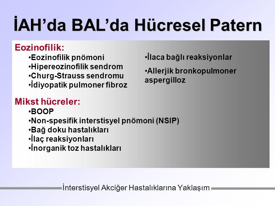 İAH'da BAL'da Hücresel Patern Eozinofilik: Eozinofilik pnömoni Hipereozinofilik sendrom Churg-Strauss sendromu İdiyopatik pulmoner fibroz Mikst hücreler: BOOP Non-spesifik interstisyel pnömoni (NSIP) Bağ doku hastalıkları İlaç reaksiyonları İnorganik toz hastalıkları İnterstisyel Akciğer Hastalıklarına Yaklaşım İlaca bağlı reaksiyonlar Allerjik bronkopulmoner aspergilloz