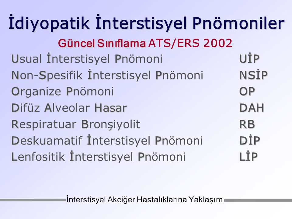 İdiyopatik İnterstisyel Pnömoniler Histolojik patern UİP NSİP OP DAH RB DİP LİP %47-64 %14-36 %4-12 (<%2) %1 %10-17 Klinik, radyolojik, histolojik tanı İPF/CFA NSİP COP (i-BOOP) AİP RB-İAH DİP LİP İnterstisyel Akciğer Hastalıklarına Yaklaşım