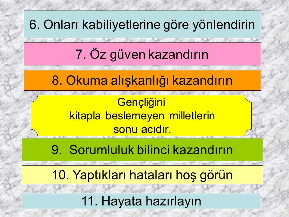 6. Onları kabiliyetlerine göre yönlendirin 7. Öz güven kazandırın 8. Okuma alışkanlığı kazandırın 9. Sorumluluk bilinci kazandırın 10. Yaptıkları hata