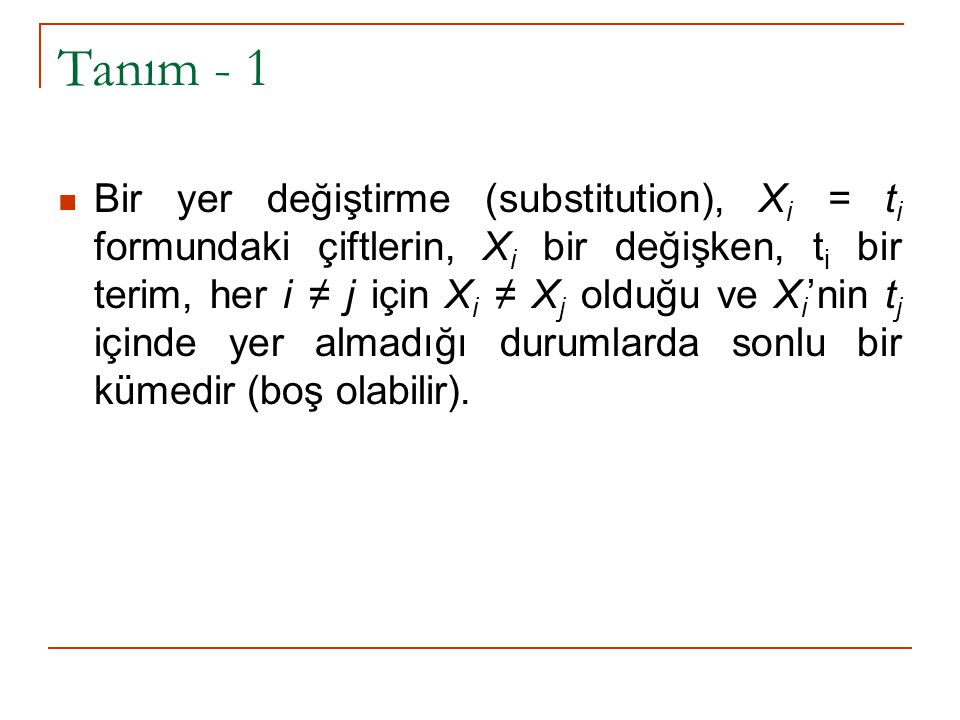 Tanım - 1 Bir yer değiştirme (substitution), X i = t i formundaki çiftlerin, X i bir değişken, t i bir terim, her i ≠ j için X i ≠ X j olduğu ve X i 'nin t j içinde yer almadığı durumlarda sonlu bir kümedir (boş olabilir).