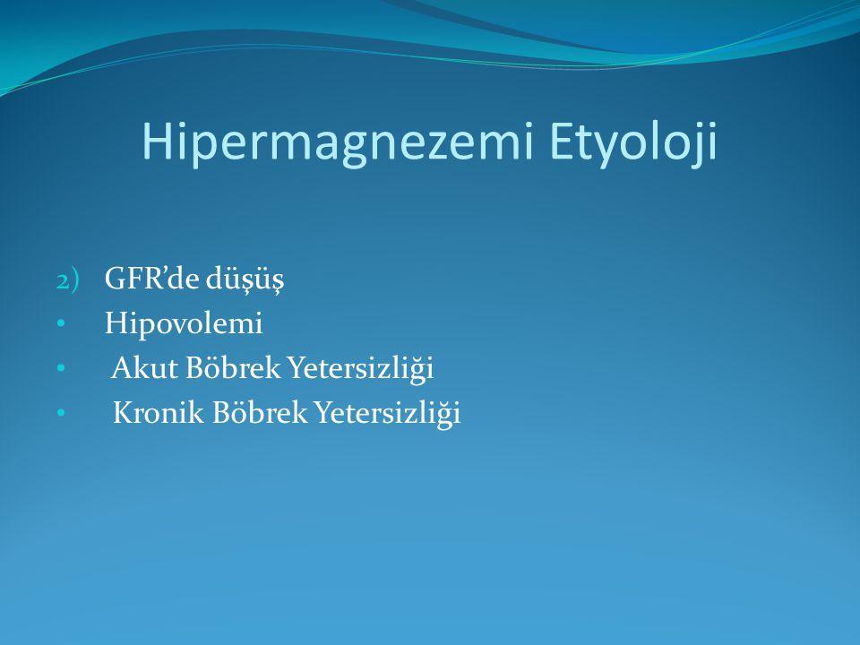 Hipermagnezemi Etyoloji 2) GFR'de düşüş Hipovolemi Akut Böbrek Yetersizliği Kronik Böbrek Yetersizliği