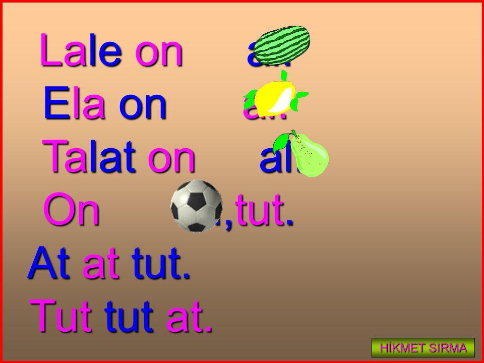Lale on al. Lale on al. Ela on al. Ela on al. Talat on al. Talat on al. On al,tut. On al,tut. At at tut. At at tut. Tut tut at. Tut tut at. HİKMET SIR