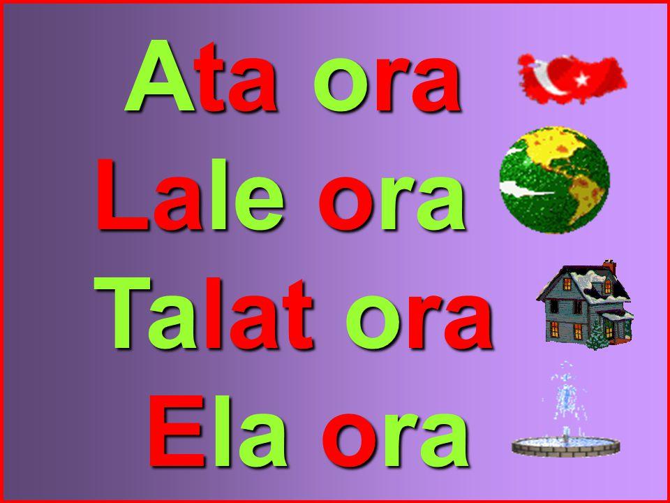 Ata ora Lale ora Talat ora Ela ora