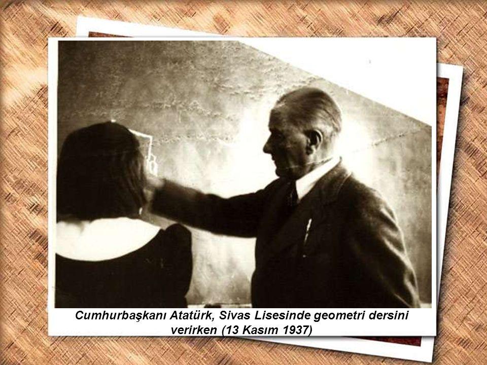 Cumhurbaşkanı Gazi Mustafa Kemal, İzmir Erkek Lisesinde matematik dersini izlerken (1 Şubat 1931) Cumhurbaşkanı Atatürk, Sivas Lisesinde geometri ders