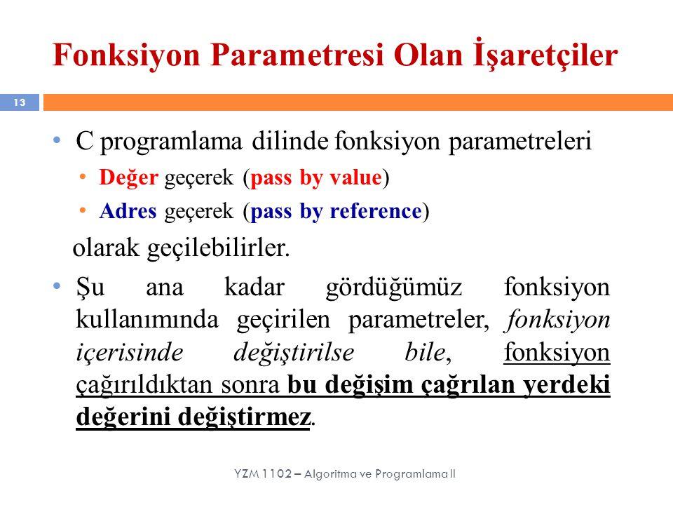 13 C programlama dilinde fonksiyon parametreleri Değer geçerek (pass by value) Adres geçerek (pass by reference) olarak geçilebilirler. Şu ana kadar g
