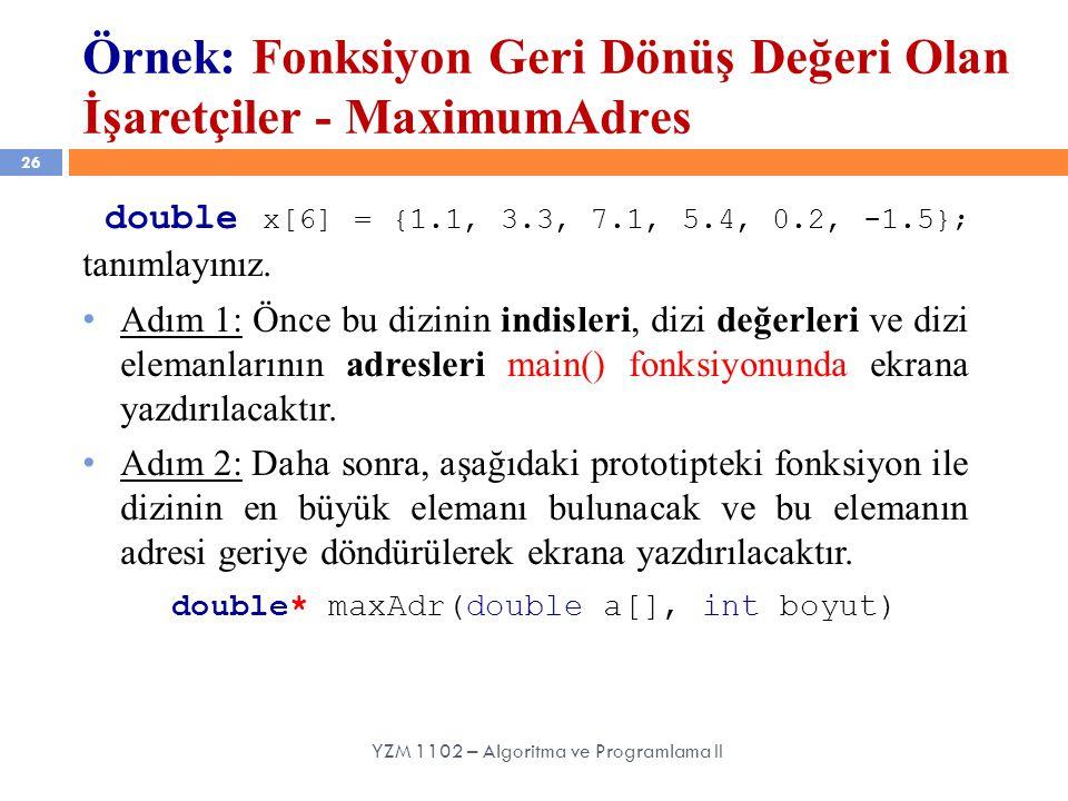 26 YZM 1102 – Algoritma ve Programlama II Örnek: Fonksiyon Geri Dönüş Değeri Olan İşaretçiler - MaximumAdres double x[6] = {1.1, 3.3, 7.1, 5.4, 0.2, -