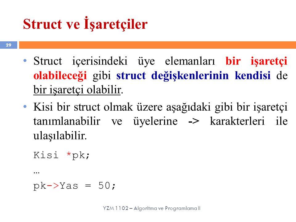 29 Struct ve İşaretçiler YZM 1102 – Algoritma ve Programlama II Struct içerisindeki üye elemanları bir işaretçi olabileceği gibi struct değişkenlerini