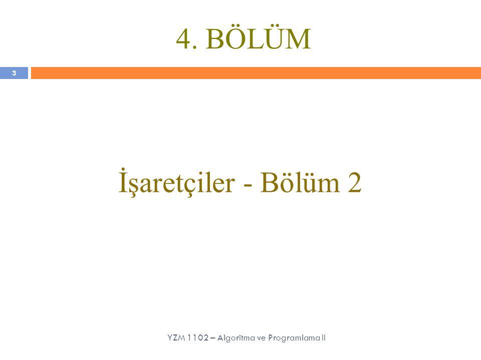 4. BÖLÜM İşaretçiler - Bölüm 2 3 YZM 1102 – Algoritma ve Programlama II