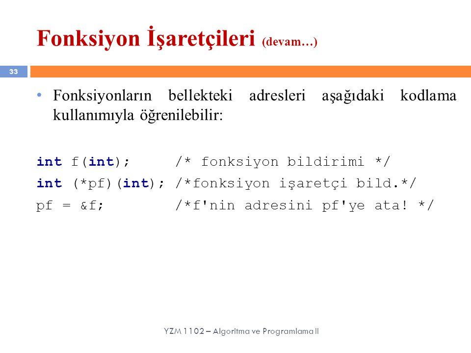 33 Fonksiyon İşaretçileri (devam…) Fonksiyonların bellekteki adresleri aşağıdaki kodlama kullanımıyla öğrenilebilir: int f(int); /* fonksiyon bildirim