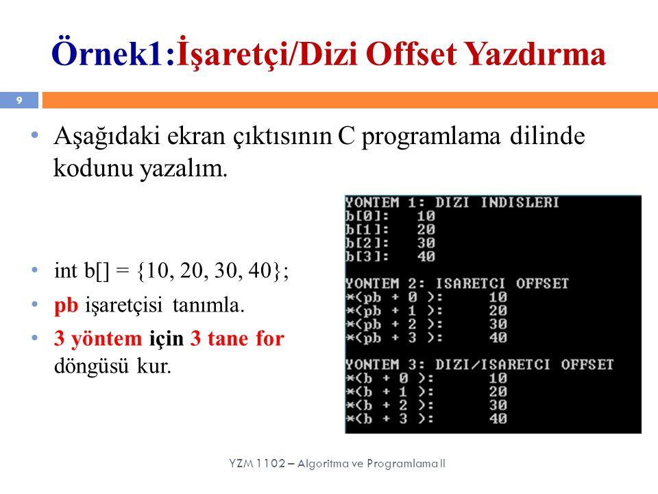 9 YZM 1102 – Algoritma ve Programlama II Örnek1:İşaretçi/Dizi Offset Yazdırma Aşağıdaki ekran çıktısının C programlama dilinde kodunu yazalım. int b[]