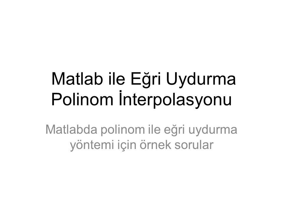 Matlab ile Eğri Uydurma Polinom İnterpolasyonu Matlabda polinom ile eğri uydurma yöntemi için örnek sorular