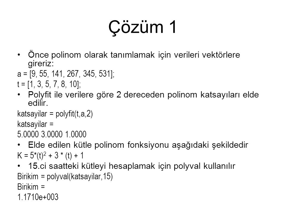 Çözüm 1 Önce polinom olarak tanımlamak için verileri vektörlere gireriz: a = [9, 55, 141, 267, 345, 531]; t = [1, 3, 5, 7, 8, 10]; Polyfit ile verilere göre 2 dereceden polinom katsayıları elde edilir.