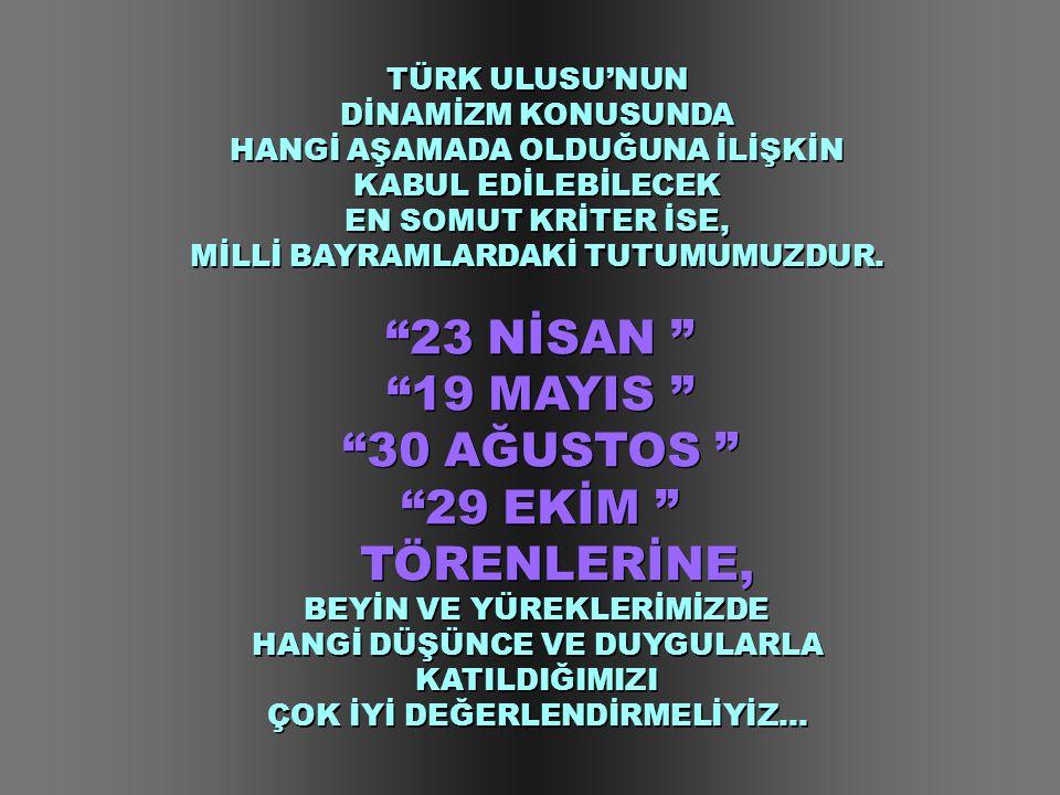 """TÜRK ULUSU'NUN DİNAMİZM KONUSUNDA HANGİ AŞAMADA OLDUĞUNA İLİŞKİN KABUL EDİLEBİLECEK EN SOMUT KRİTER İSE, MİLLİ BAYRAMLARDAKİ TUTUMUMUZDUR. """"23 NİSAN """""""