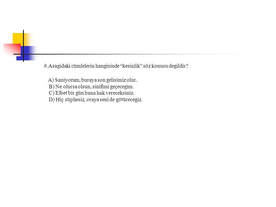 """9.Asagidaki cümlelerin hangisinde """"kesinlik"""" söz konusu degildir? A) Saniyorum, buraya son gelisimiz olur. B) Ne olursa olsun, sinifimi geçecegim. C)"""
