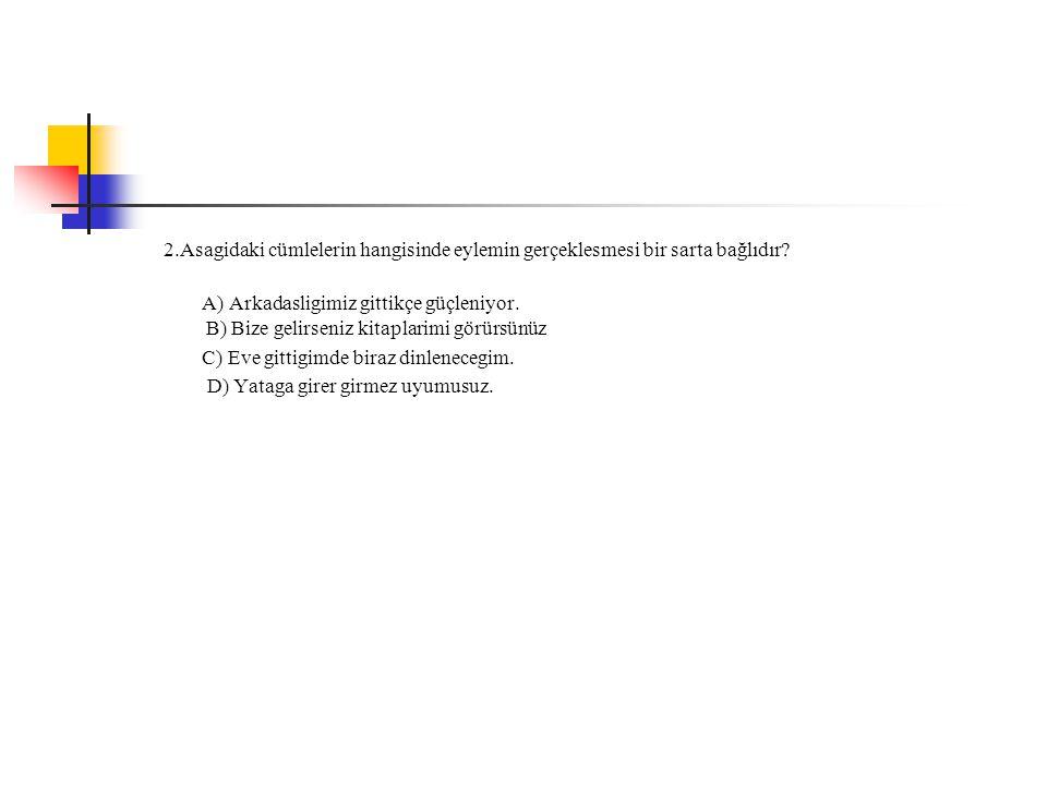 2.Asagidaki cümlelerin hangisinde eylemin gerçeklesmesi bir sarta bağlıdır? A) Arkadasligimiz gittikçe güçleniyor. B) Bize gelirseniz kitaplarimi görü