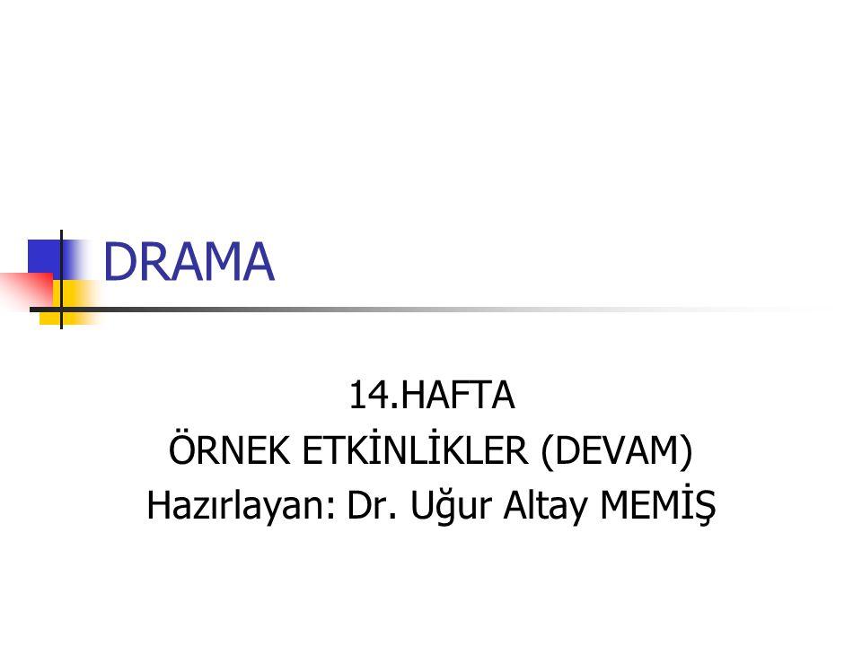 DRAMA 14.HAFTA ÖRNEK ETKİNLİKLER (DEVAM) Hazırlayan: Dr. Uğur Altay MEMİŞ
