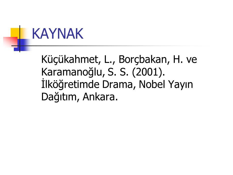 KAYNAK Küçükahmet, L., Borçbakan, H. ve Karamanoğlu, S. S. (2001). İlköğretimde Drama, Nobel Yayın Dağıtım, Ankara.