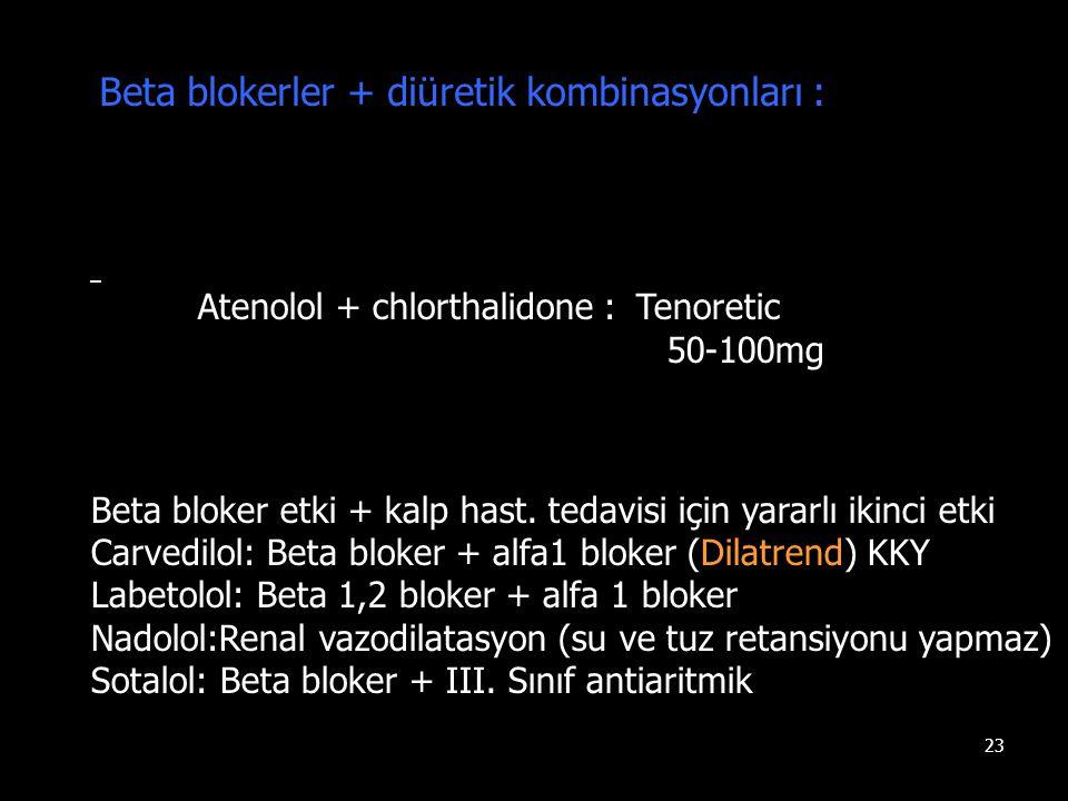 23 Beta blokerler + diüretik kombinasyonları : Atenolol + chlorthalidone : Tenoretic 50-100mg Beta bloker etki + kalp hast. tedavisi için yararlı ikin