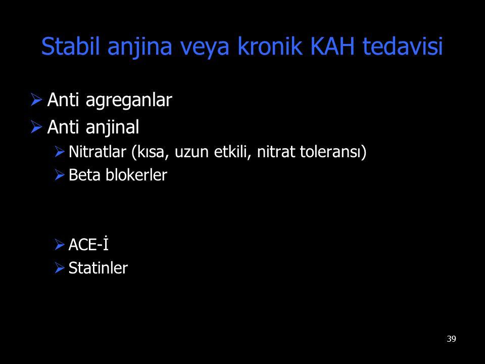 39 Stabil anjina veya kronik KAH tedavisi  Anti agreganlar  Anti anjinal  Nitratlar (kısa, uzun etkili, nitrat toleransı)  Beta blokerler  ACE-İ