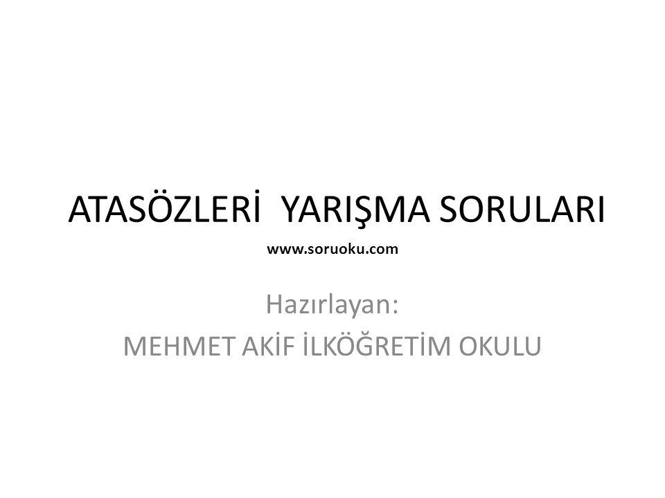 ATASÖZLERİ YARIŞMA SORULARI Hazırlayan: MEHMET AKİF İLKÖĞRETİM OKULU www.soruoku.com