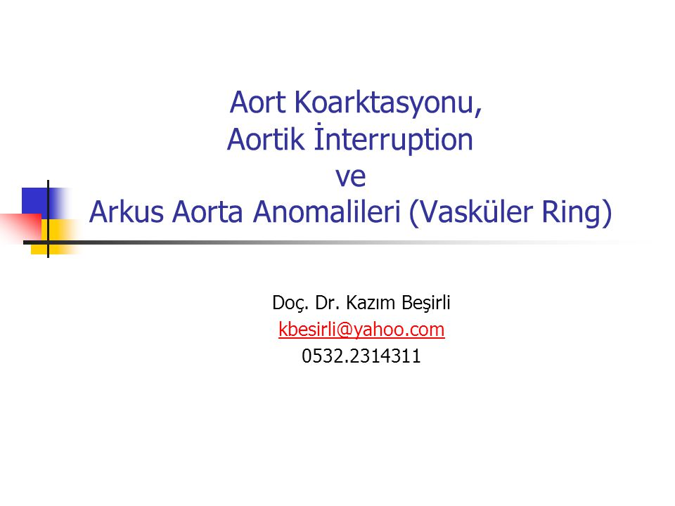 Aort Koarktasyonu, Aortik İnterruption ve Arkus Aorta Anomalileri (Vasküler Ring) Doç. Dr. Kazım Beşirli kbesirli@yahoo.com 0532.2314311