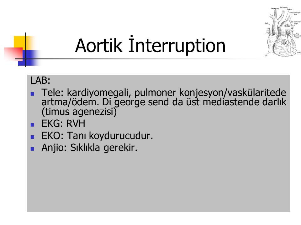 Aortik İnterruption LAB: Tele: kardiyomegali, pulmoner konjesyon/vaskülaritede artma/ödem. Di george send da üst mediastende darlık (timus agenezisi)
