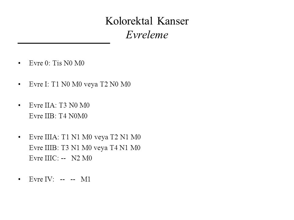Kolorektal Kanser Evreleme Evre 0: Tis N0 M0 Evre I: T1 N0 M0 veya T2 N0 M0 Evre IIA: T3 N0 M0 Evre IIB: T4 N0M0 Evre IIIA: T1 N1 M0 veya T2 N1 M0 Evr