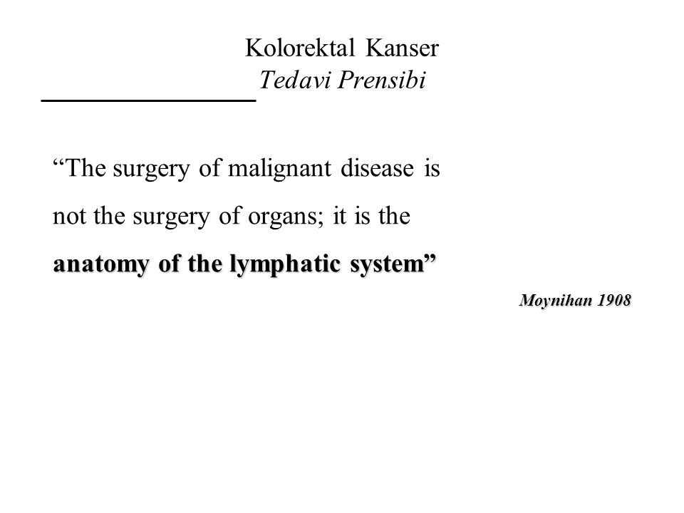 """Kolorektal Kanser Tedavi Prensibi """"The surgery of malignant disease is not the surgery of organs; it is the anatomy of the lymphatic system"""" Moynihan"""