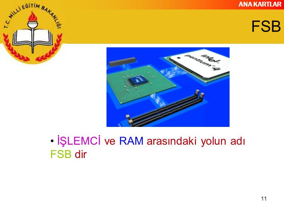 ANA KARTLAR 11 FSB İŞLEMCİ ve RAM arasındaki yolun adı FSB dir