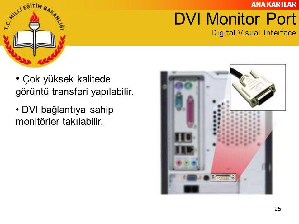 ANA KARTLAR 25 DVI Monitor Port Digital Visual Interface Çok yüksek kalitede görüntü transferi yapılabilir. DVI bağlantıya sahip monitörler takılabili
