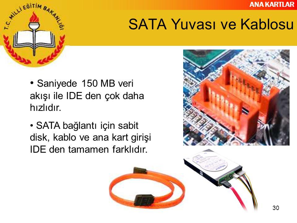 ANA KARTLAR 30 SATA Yuvası ve Kablosu Saniyede 150 MB veri akışı ile IDE den çok daha hızlıdır. SATA bağlantı için sabit disk, kablo ve ana kart giriş