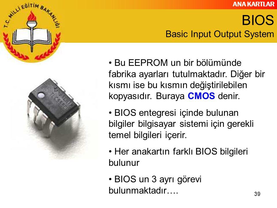 ANA KARTLAR 39 BIOS Basic Input Output System Bu EEPROM un bir bölümünde fabrika ayarları tutulmaktadır. Diğer bir kısmı ise bu kısmın değiştirilebile