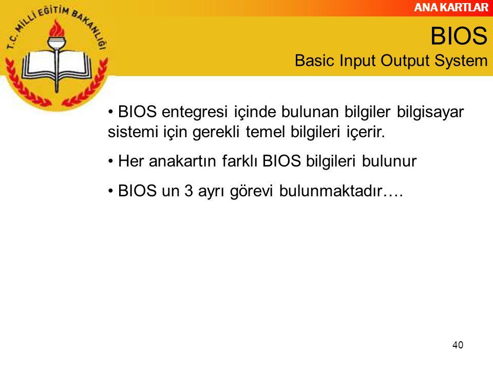ANA KARTLAR 40 BIOS Basic Input Output System BIOS entegresi içinde bulunan bilgiler bilgisayar sistemi için gerekli temel bilgileri içerir. Her anaka