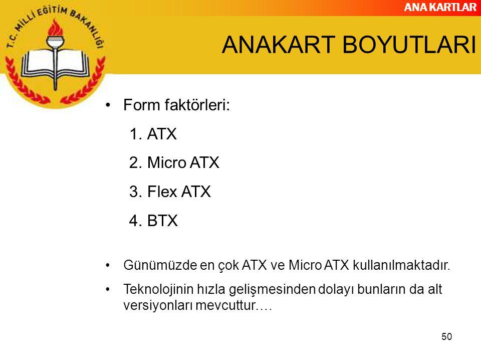 ANA KARTLAR 50 ANAKART BOYUTLARI Form faktörleri: 1.ATX 2.Micro ATX 3.Flex ATX 4.BTX Günümüzde en çok ATX ve Micro ATX kullanılmaktadır. Teknolojinin