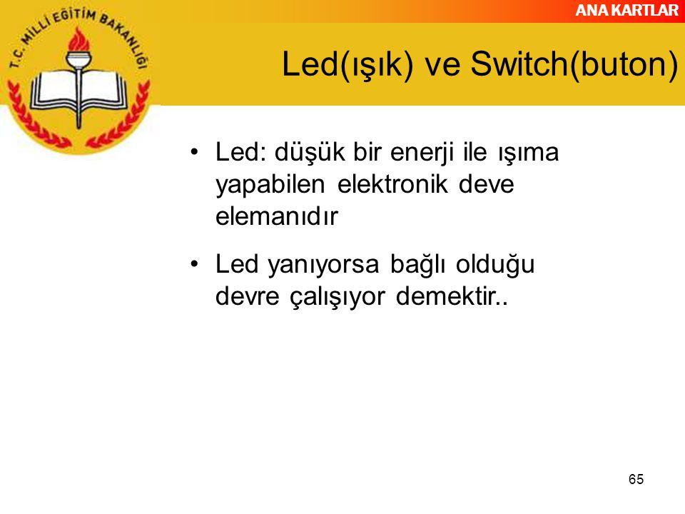 ANA KARTLAR 65 Led(ışık) ve Switch(buton) Led: düşük bir enerji ile ışıma yapabilen elektronik deve elemanıdır Led yanıyorsa bağlı olduğu devre çalışı