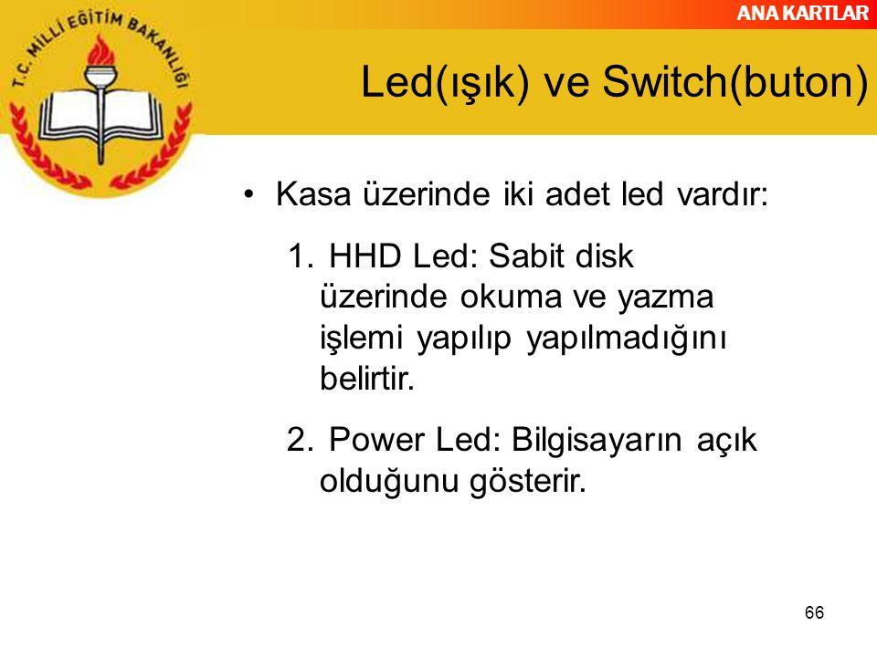 ANA KARTLAR 66 Led(ışık) ve Switch(buton) Kasa üzerinde iki adet led vardır: 1. HHD Led: Sabit disk üzerinde okuma ve yazma işlemi yapılıp yapılmadığı