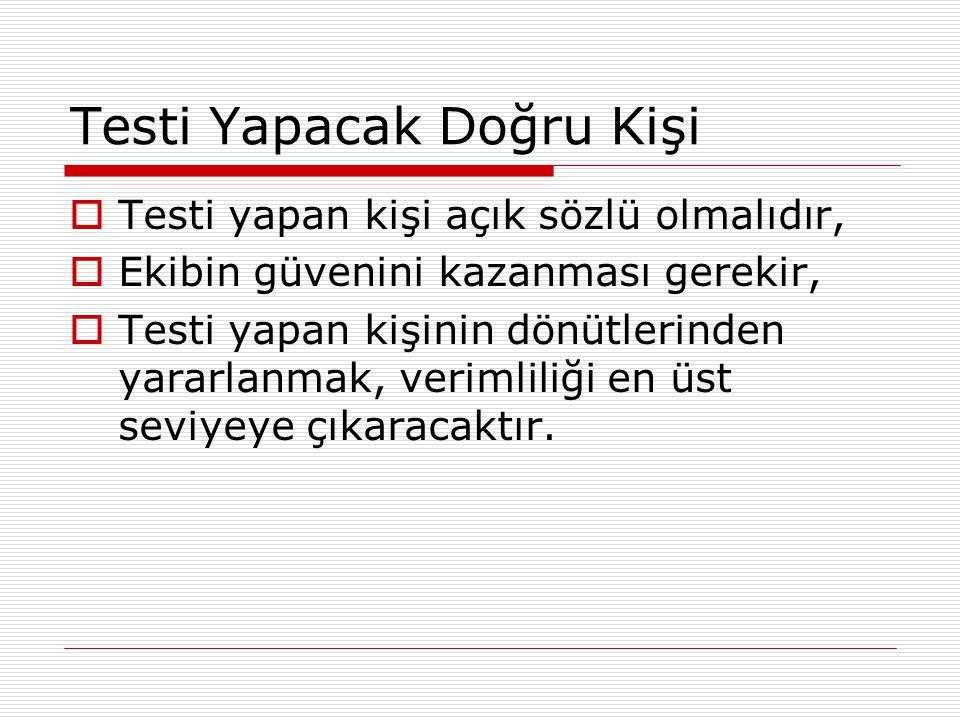 Testi Yapacak Doğru Kişi  Testi yapan kişi açık sözlü olmalıdır,  Ekibin güvenini kazanması gerekir,  Testi yapan kişinin dönütlerinden yararlanmak