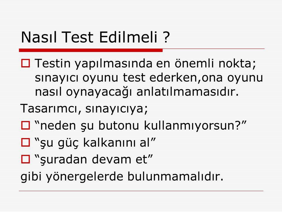 Nasıl Test Edilmeli ?  Testin yapılmasında en önemli nokta; sınayıcı oyunu test ederken,ona oyunu nasıl oynayacağı anlatılmamasıdır. Tasarımcı, sınay