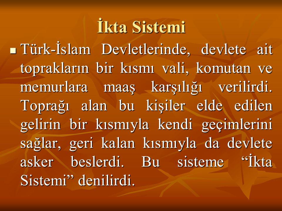İkta Sistemi Türk-İslam Devletlerinde, devlete ait toprakların bir kısmı vali, komutan ve memurlara maaş karşılığı verilirdi.