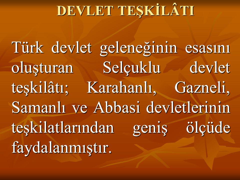 Türk devlet geleneğinin esasını oluşturan Selçuklu devlet teşkilâtı; Karahanlı, Gazneli, Samanlı ve Abbasi devletlerinin teşkilatlarından geniş ölçüde faydalanmıştır.