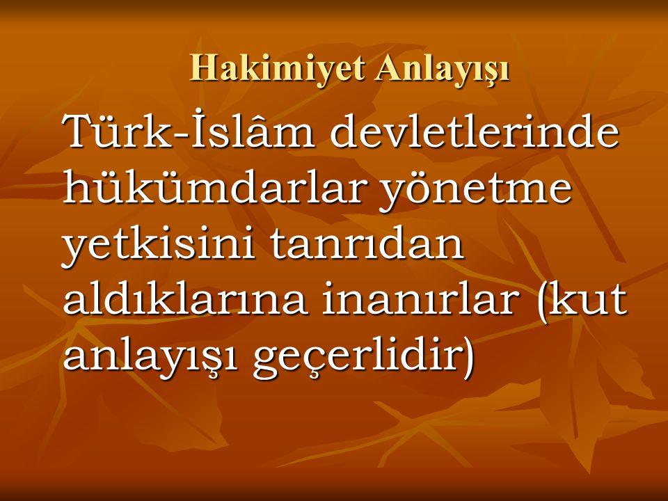 Türk-İslâm devletlerinde hükümdarlar yönetme yetkisini tanrıdan aldıklarına inanırlar (kut anlayışı geçerlidir) Hakimiyet Anlayışı
