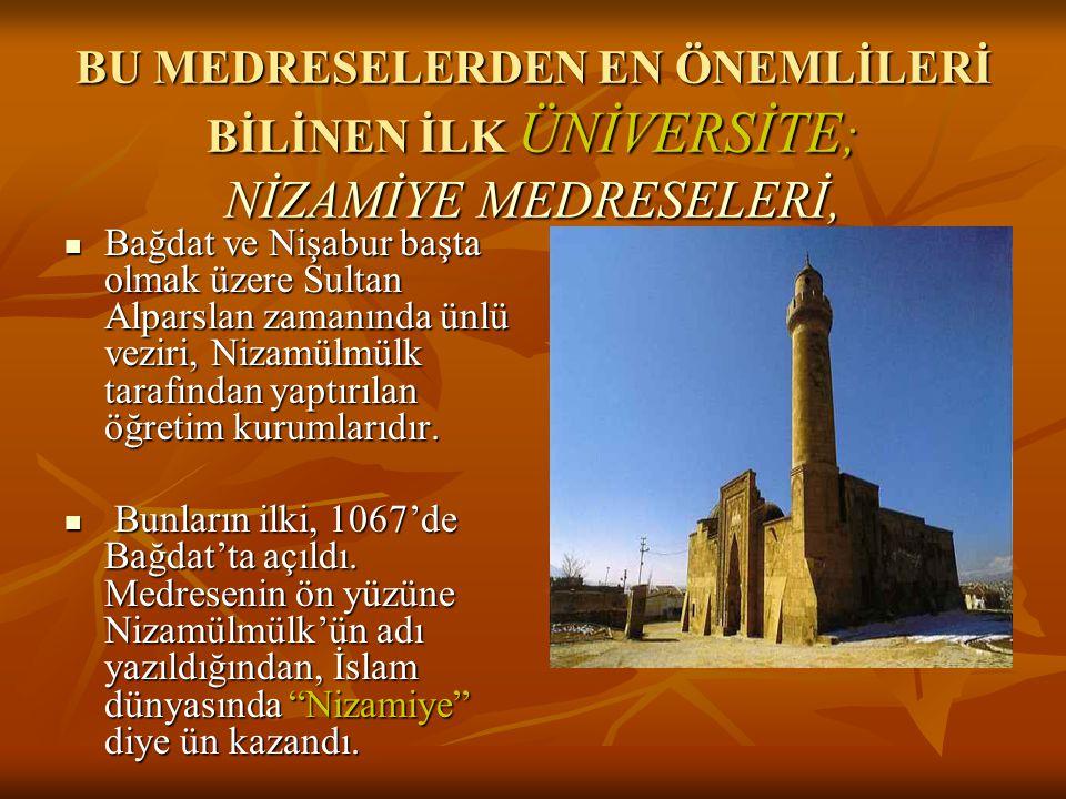 BU MEDRESELERDEN EN ÖNEMLİLERİ BİLİNEN İLK ÜNİVERSİTE ; NİZAMİYE MEDRESELERİ, Bağdat ve Nişabur başta olmak üzere Sultan Alparslan zamanında ünlü veziri, Nizamülmülk tarafından yaptırılan öğretim kurumlarıdır.
