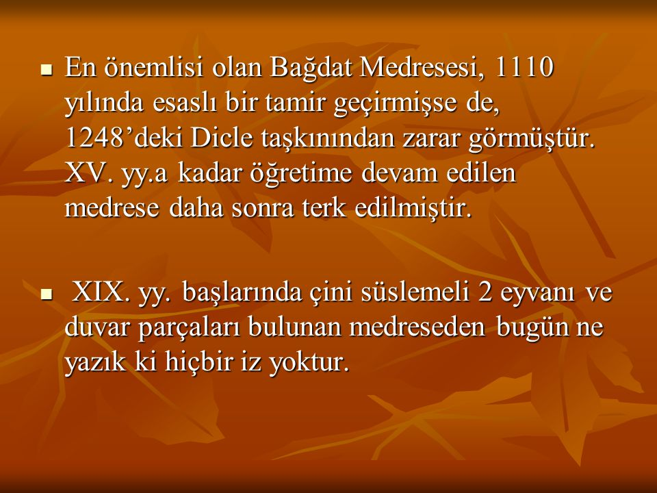 En önemlisi olan Bağdat Medresesi, 1110 yılında esaslı bir tamir geçirmişse de, 1248'deki Dicle taşkınından zarar görmüştür. XV. yy.a kadar öğretime d