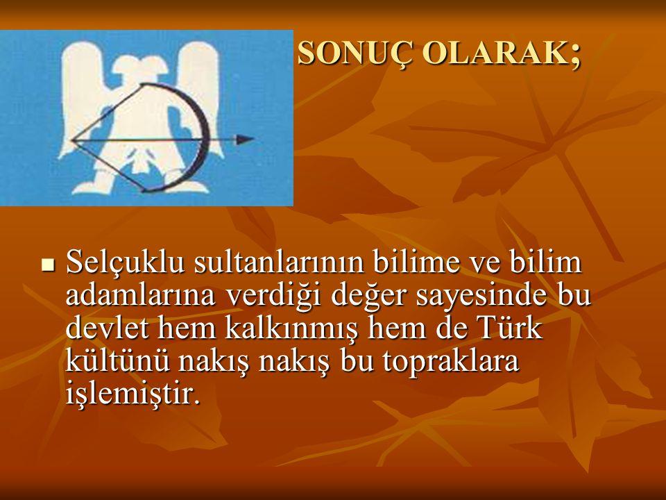 SONUÇ OLARAK ; SONUÇ OLARAK ; Selçuklu sultanlarının bilime ve bilim adamlarına verdiği değer sayesinde bu devlet hem kalkınmış hem de Türk kültünü nakış nakış bu topraklara işlemiştir.