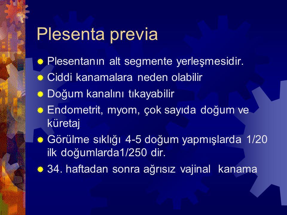 Plesenta previa  Plesentanın alt segmente yerleşmesidir.  Ciddi kanamalara neden olabilir  Doğum kanalını tıkayabilir  Endometrit, myom, çok sayıd