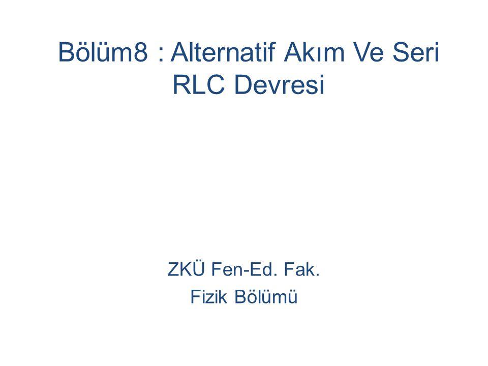 Bölüm8 : Alternatif Akım Ve Seri RLC Devresi ZKÜ Fen-Ed. Fak. Fizik Bölümü