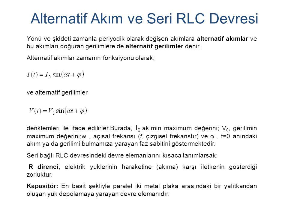 Alternatif Akım ve Seri RLC Devresi Yönü ve şiddeti zamanla periyodik olarak değişen akımlara alternatif akımlar ve bu akımları doğuran gerilimlere de alternatif gerilimler denir.