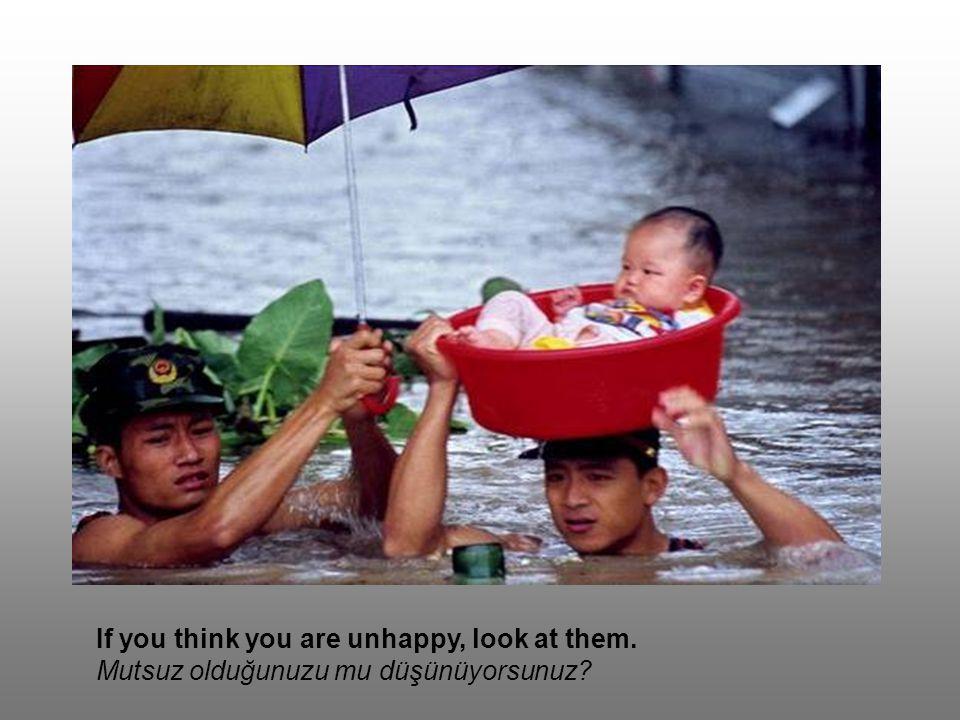 If you think you are unhappy, look at them. Mutsuz olduğunuzu mu düşünüyorsunuz?